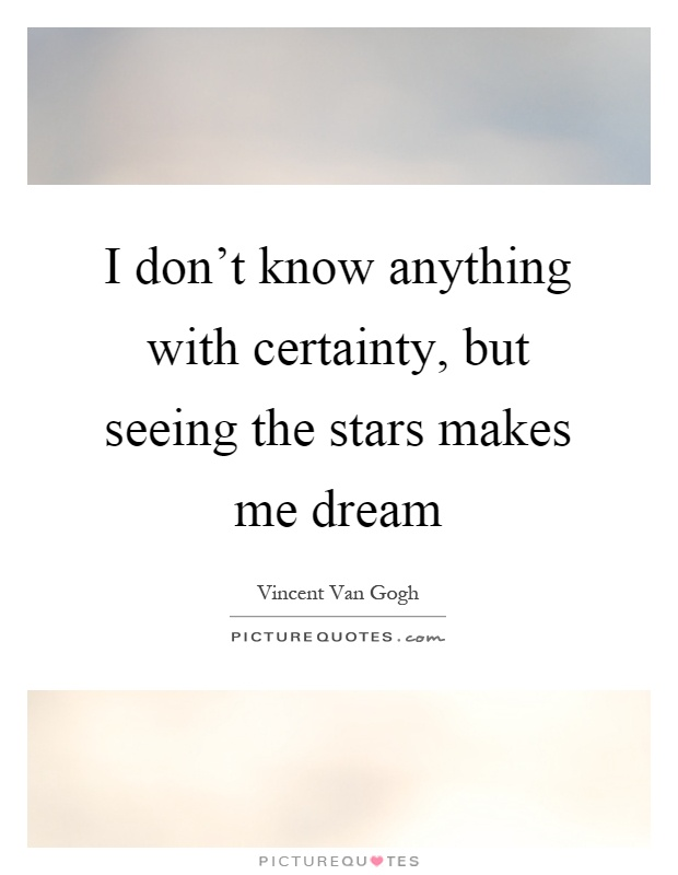 I don't know anything with certainty, but seeing the stars makes me dream Picture Quote #1