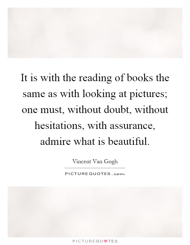 It is with the reading of books the same as with looking at pictures; one must, without doubt, without hesitations, with assurance, admire what is beautiful Picture Quote #1