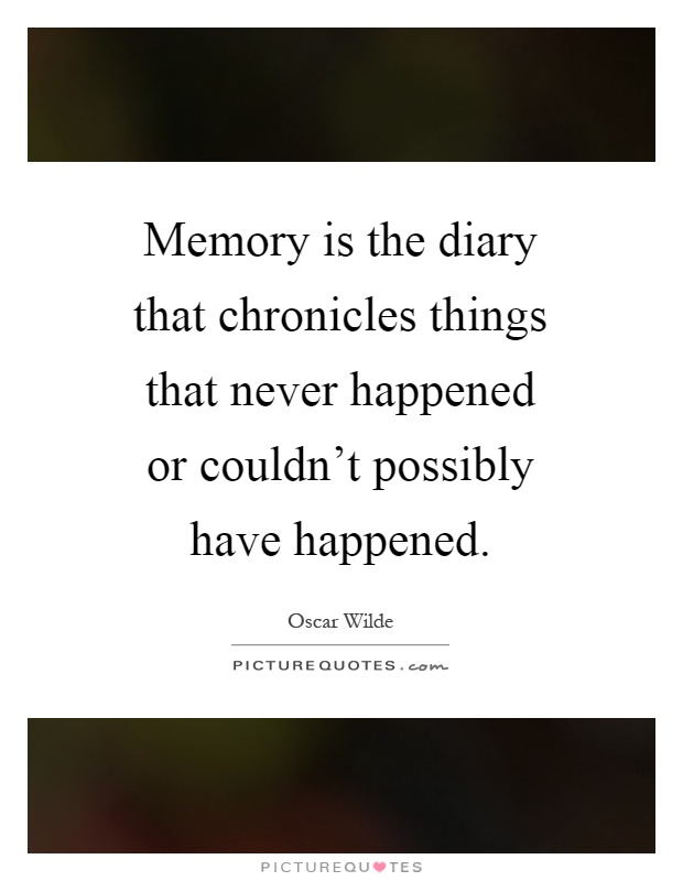 Memory is the diary that chronicles things that never happened or couldn't possibly have happened Picture Quote #1