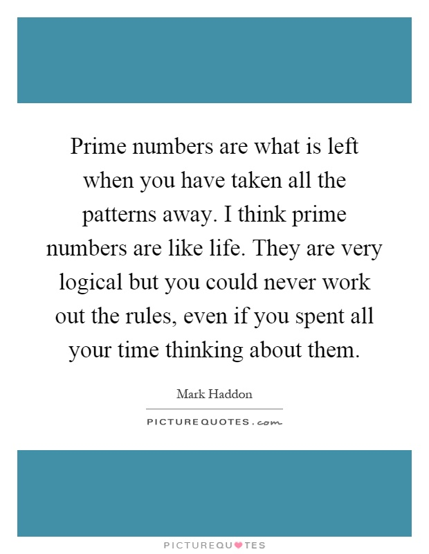 Prime numbers are what is left when you have taken all the patterns away. I think prime numbers are like life. They are very logical but you could never work out the rules, even if you spent all your time thinking about them Picture Quote #1