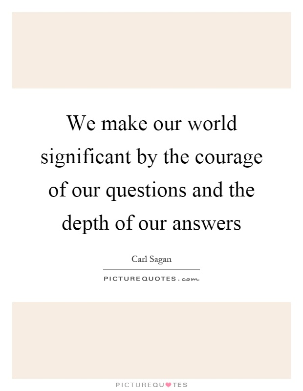 We make our world significant by the courage of our questions and the depth of our answers Picture Quote #1