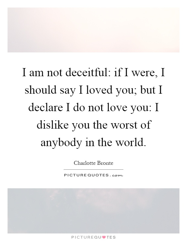 I am not deceitful: if I were, I should say I loved you; but I declare I do not love you: I dislike you the worst of anybody in the world Picture Quote #1
