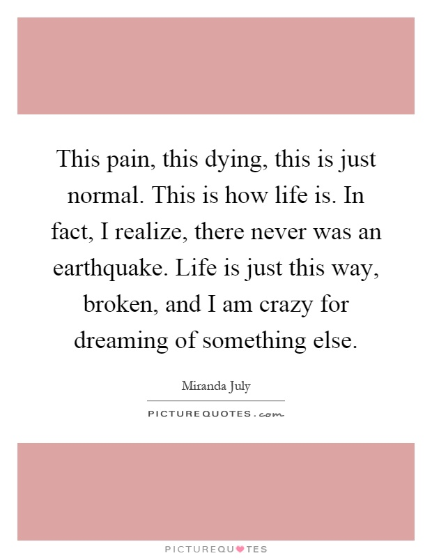 This pain, this dying, this is just normal. This is how life is. In fact, I realize, there never was an earthquake. Life is just this way, broken, and I am crazy for dreaming of something else Picture Quote #1