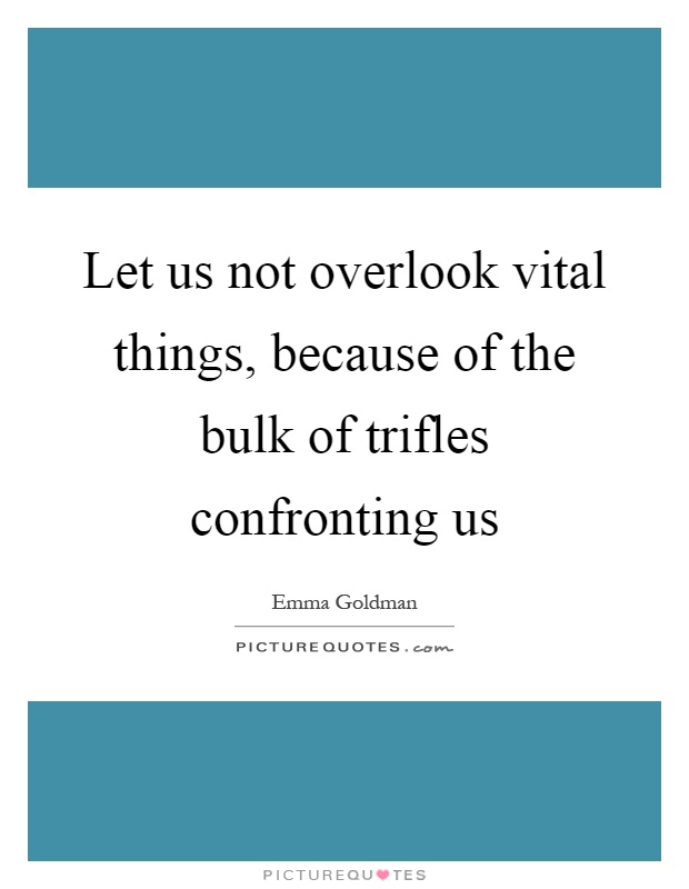 Let us not overlook vital things, because of the bulk of trifles confronting us Picture Quote #1