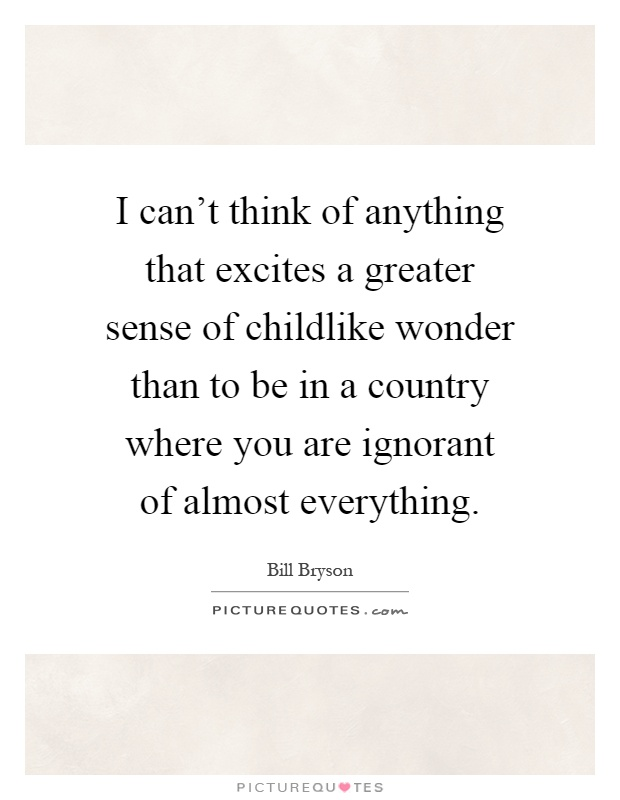 I can't think of anything that excites a greater sense of childlike wonder than to be in a country where you are ignorant of almost everything Picture Quote #1