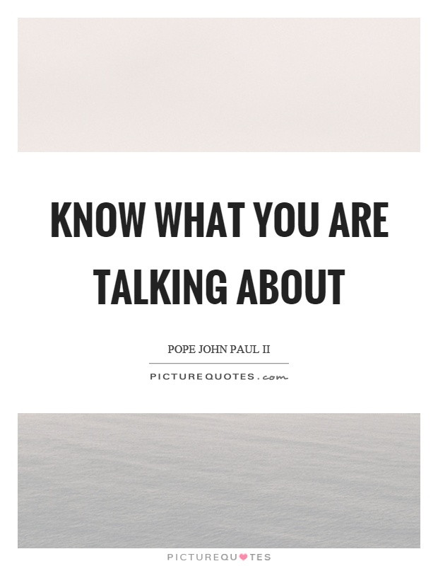 Know what you are talking about Picture Quote #1