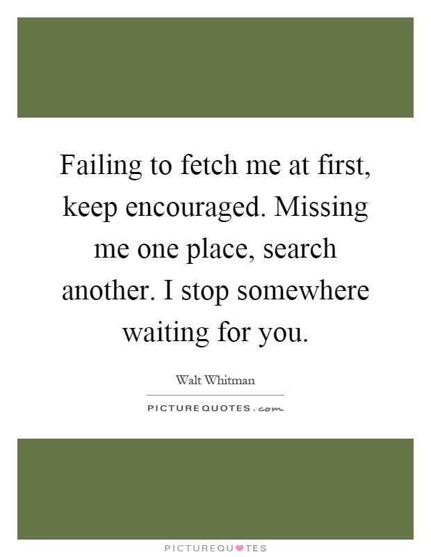 Failing to fetch me at first, keep encouraged. Missing me one place, search another. I stop somewhere waiting for you Picture Quote #1