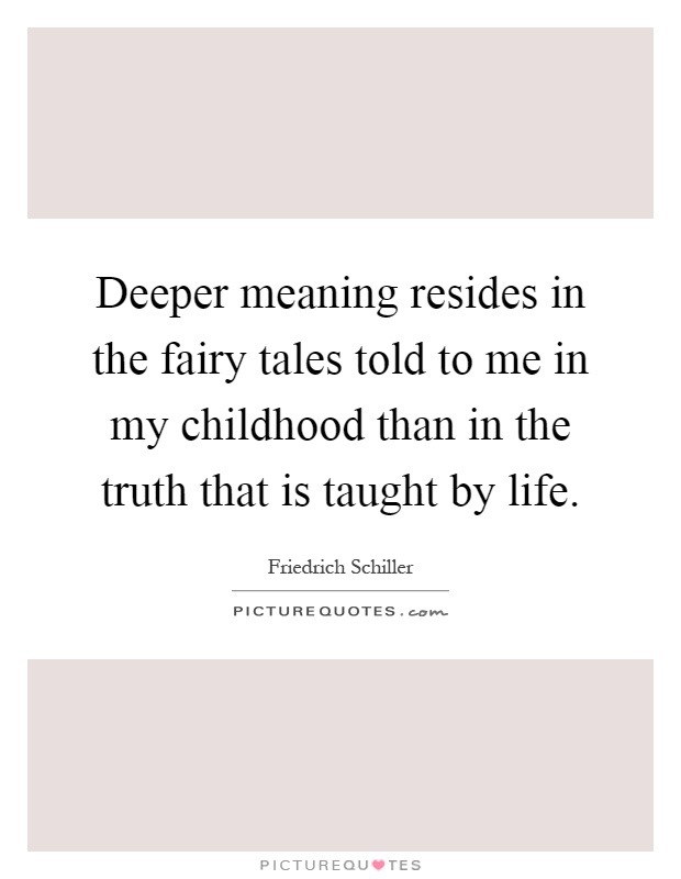Deeper meaning resides in the fairy tales told to me in my childhood than in the truth that is taught by life Picture Quote #1