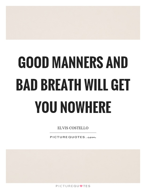 Good manners and bad breath will get you nowhere Picture Quote #1