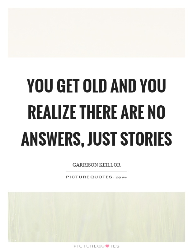You get old and you realize there are no answers, just stories Picture Quote #1