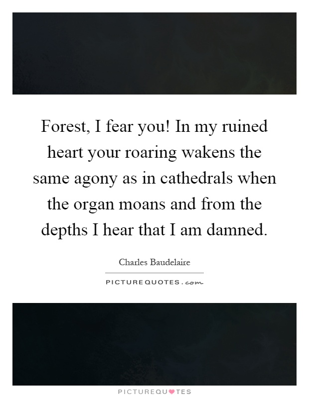 Forest, I fear you! In my ruined heart your roaring wakens the same agony as in cathedrals when the organ moans and from the depths I hear that I am damned Picture Quote #1