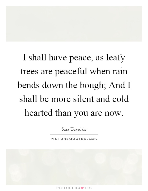 I shall have peace, as leafy trees are peaceful when rain bends down the bough; And I shall be more silent and cold hearted than you are now Picture Quote #1