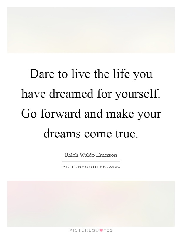Dare to live the life you have dreamed for yourself. Go forward and make your dreams come true Picture Quote #1
