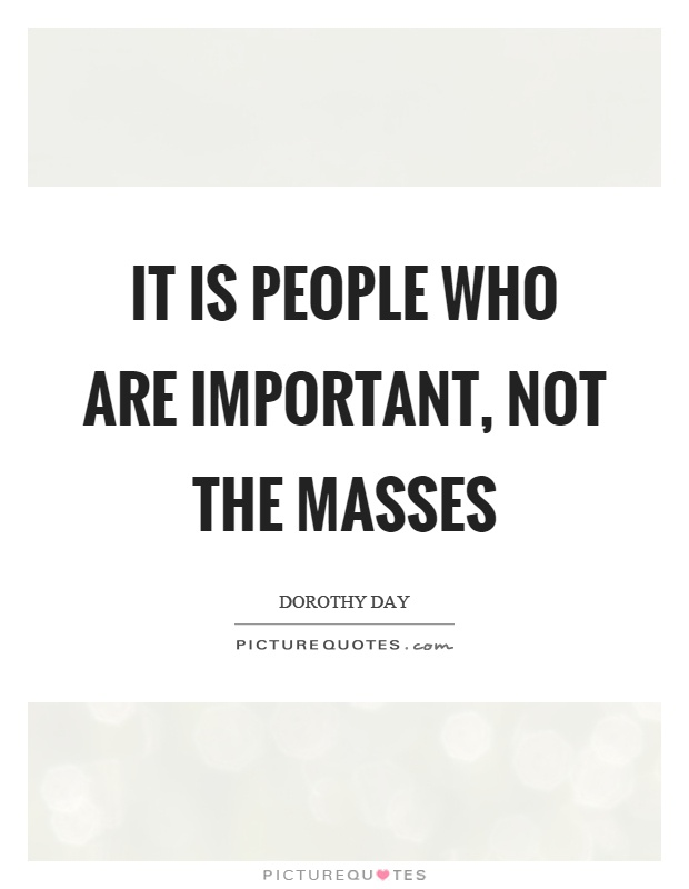 It is people who are important, not the masses Picture Quote #1