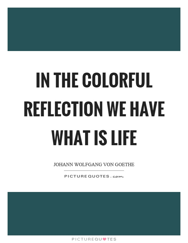 In the colorful reflection we have what is life Picture Quote #1