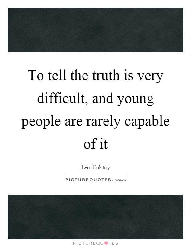 To tell the truth is very difficult, and young people are rarely capable of it Picture Quote #1