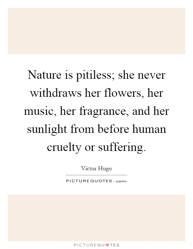 Nature is pitiless; she never withdraws her flowers, her music, her fragrance, and her sunlight from before human cruelty or suffering Picture Quote #1