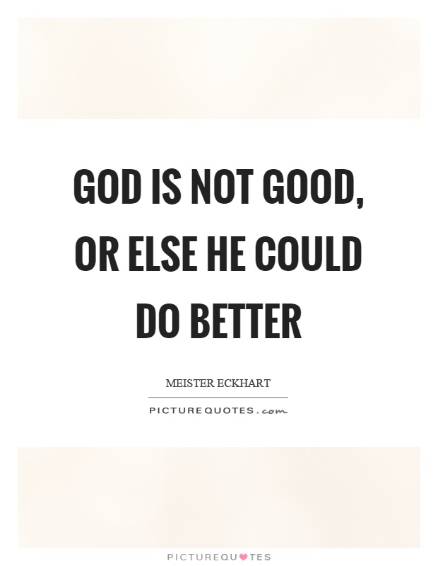 God is not good, or else he could do better Picture Quote #1