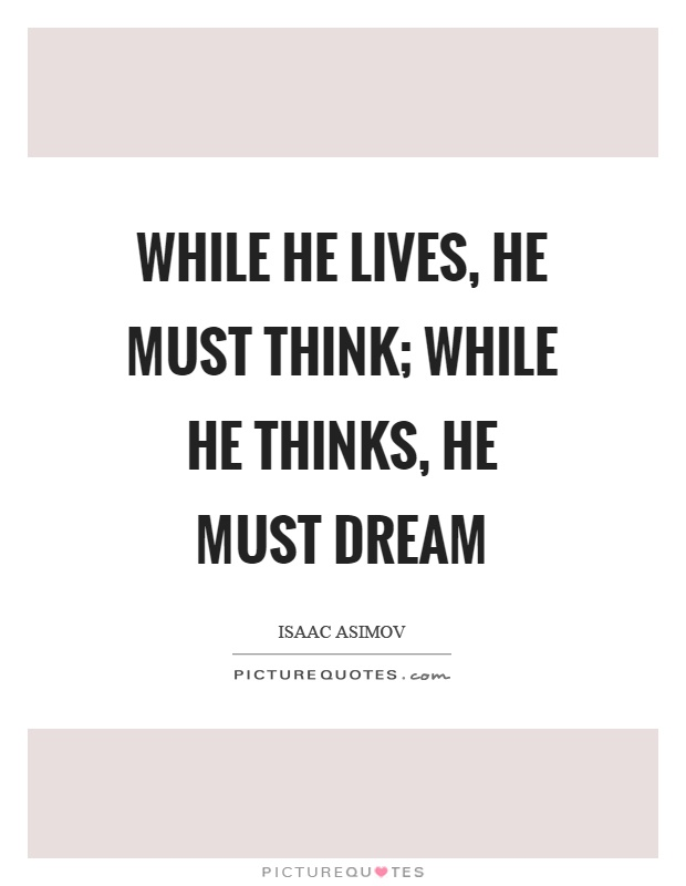 While he lives, he must think; while he thinks, he must dream Picture Quote #1
