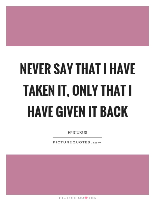 Never say that I have taken it, only that I have given it back Picture Quote #1