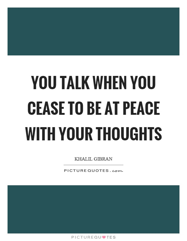 You talk when you cease to be at peace with your thoughts Picture Quote #1