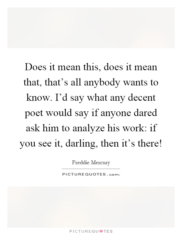 Does it mean this, does it mean that, that's all anybody wants to know. I'd say what any decent poet would say if anyone dared ask him to analyze his work: if you see it, darling, then it's there! Picture Quote #1