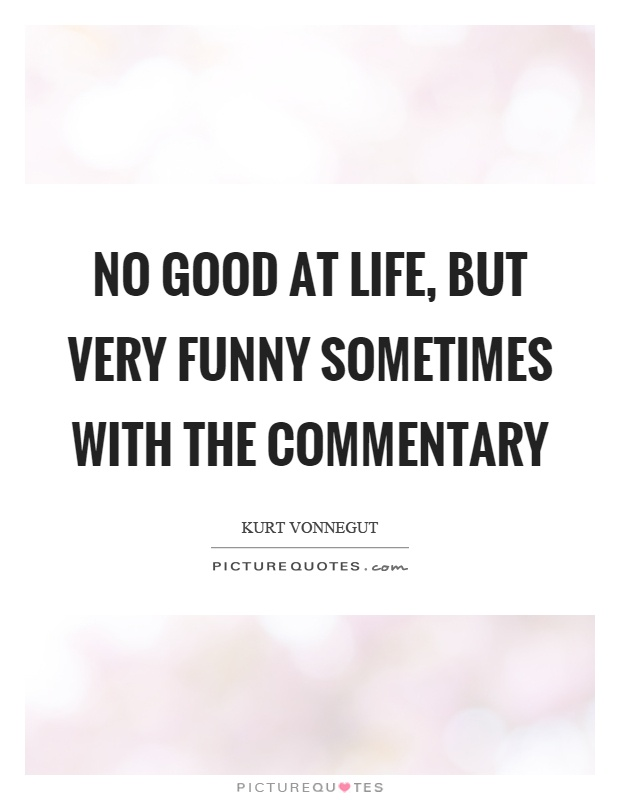 No good at life, but very funny sometimes with the commentary Picture Quote #1