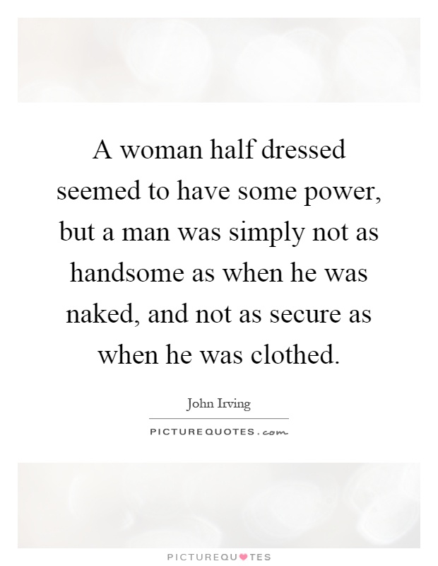 A woman half dressed seemed to have some power, but a man was simply not as handsome as when he was naked, and not as secure as when he was clothed Picture Quote #1