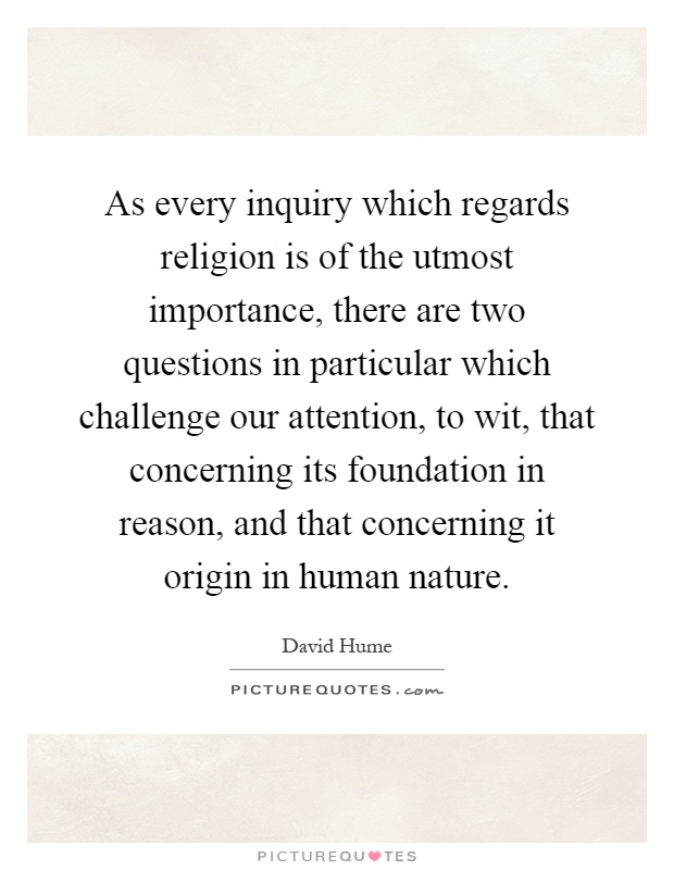 As every inquiry which regards religion is of the utmost importance, there are two questions in particular which challenge our attention, to wit, that concerning its foundation in reason, and that concerning it origin in human nature Picture Quote #1