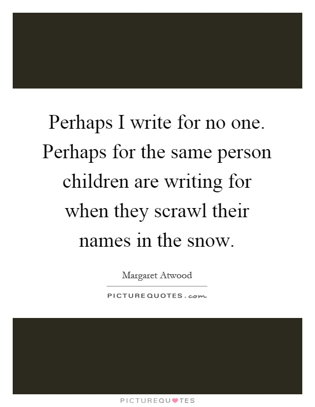 Perhaps I write for no one. Perhaps for the same person children are writing for when they scrawl their names in the snow Picture Quote #1