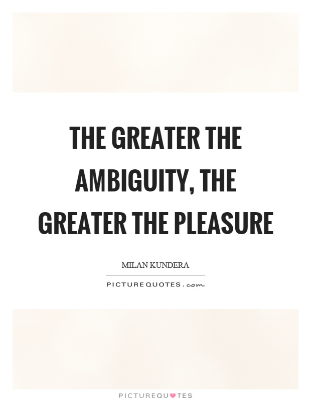 The greater the ambiguity, the greater the pleasure Picture Quote #1