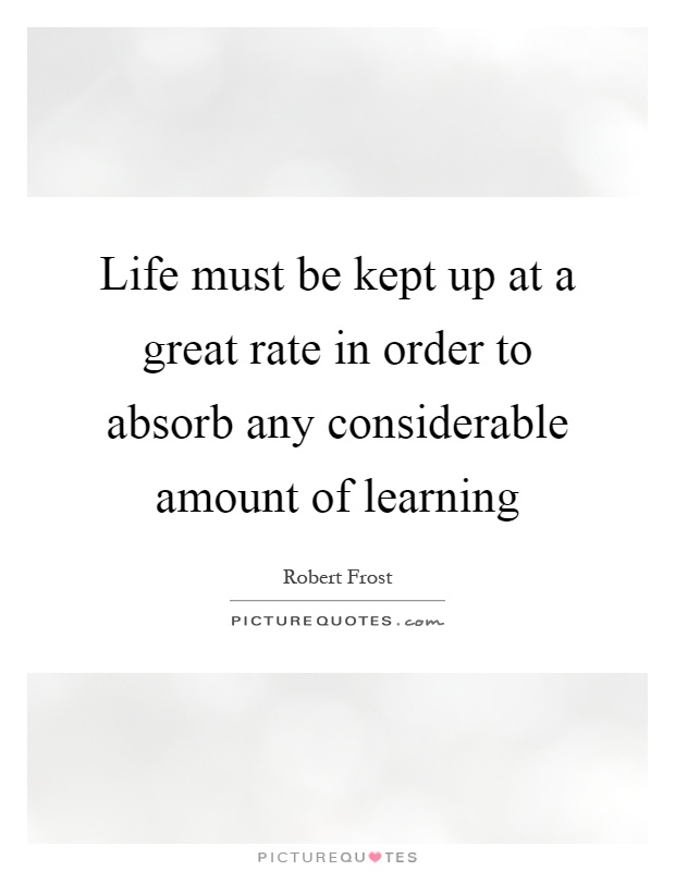Life must be kept up at a great rate in order to absorb any considerable amount of learning Picture Quote #1