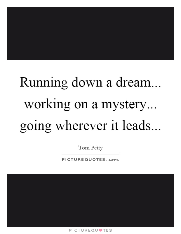 Running down a dream... working on a mystery... going wherever it leads Picture Quote #1