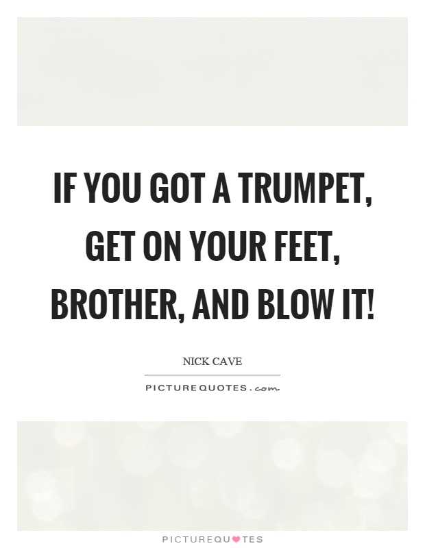 If you got a trumpet, get on your feet, brother, and blow it! Picture Quote #1