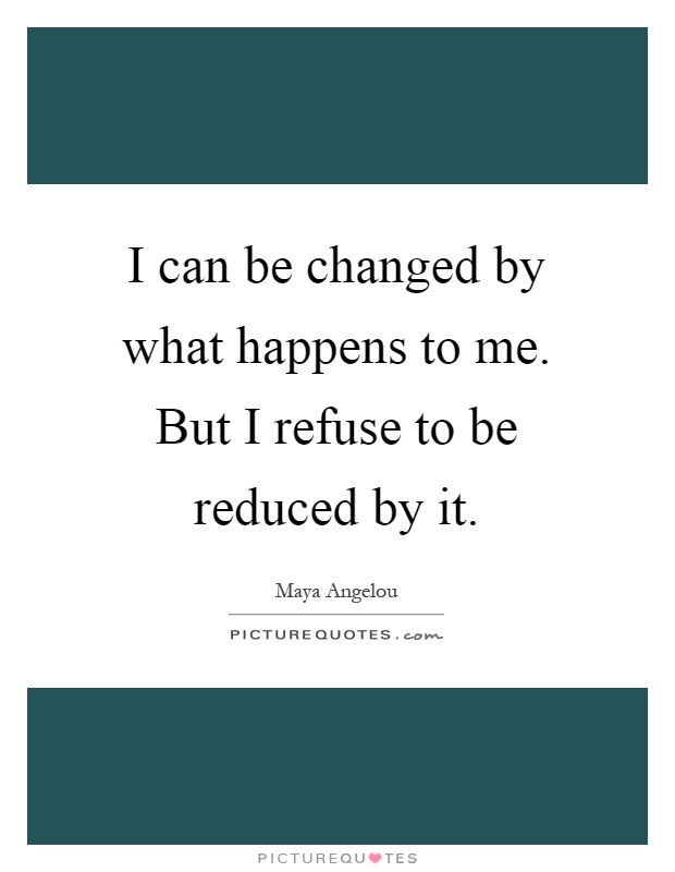 I can be changed by what happens to me. But I refuse to be reduced by it Picture Quote #1