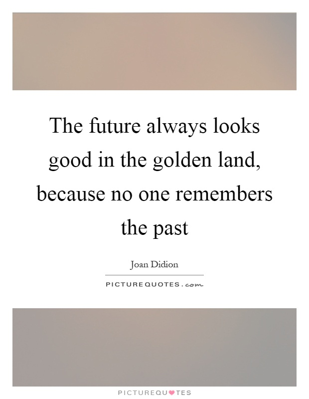 The future always looks good in the golden land, because no one remembers the past Picture Quote #1