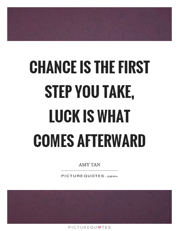 Chance is the first step you take, luck is what comes afterward Picture Quote #1
