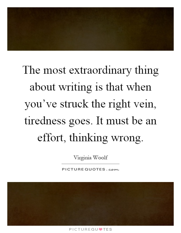 The most extraordinary thing about writing is that when you've struck the right vein, tiredness goes. It must be an effort, thinking wrong Picture Quote #1