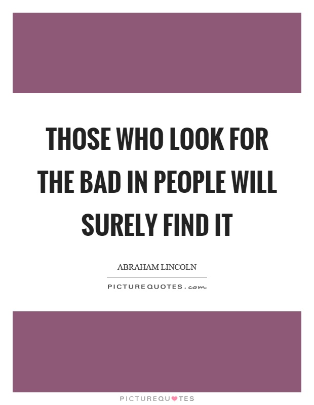 Those who look for the bad in people will surely find it Picture Quote #1