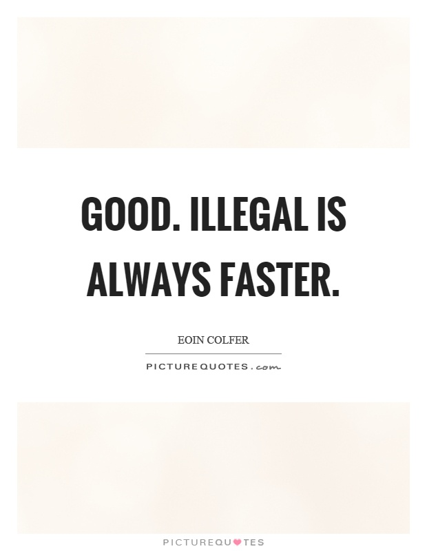 Good. Illegal is always faster Picture Quote #1