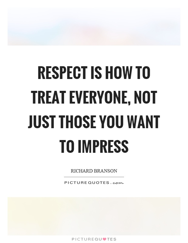 Respect is how to treat everyone, not just those you want to impress Picture Quote #1
