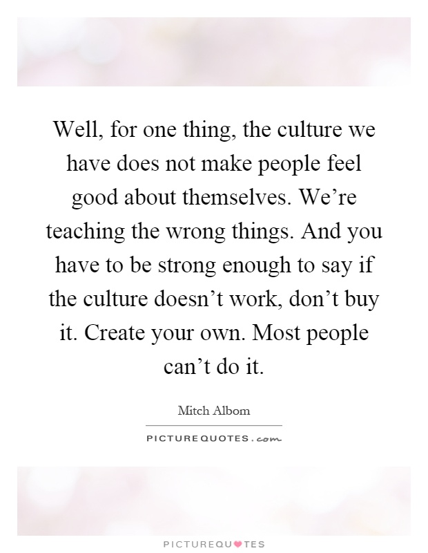 Well, for one thing, the culture we have does not make people feel good about themselves. We're teaching the wrong things. And you have to be strong enough to say if the culture doesn't work, don't buy it. Create your own. Most people can't do it Picture Quote #1