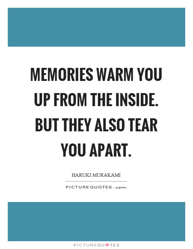 Memories warm you up from the inside. But they also tear you apart Picture Quote #1