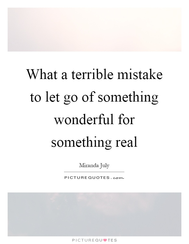 What a terrible mistake to let go of something wonderful for something real Picture Quote #1
