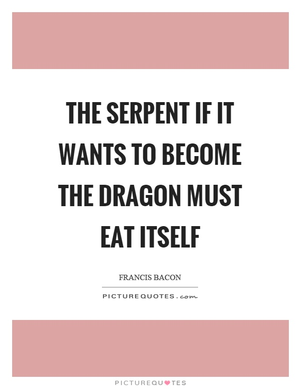The serpent if it wants to become the dragon must eat itself Picture Quote #1