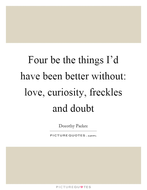 Four be the things I'd have been better without: love, curiosity, freckles and doubt Picture Quote #1