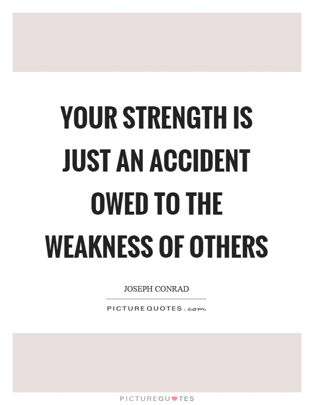 Your strength is just an accident owed to the weakness of others Picture Quote #1