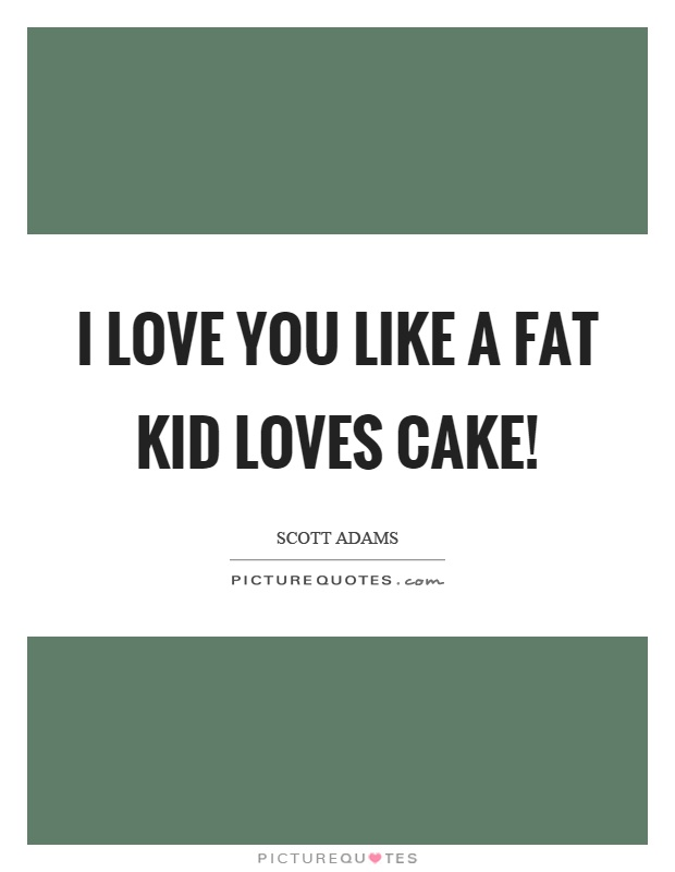 I love you like a fat kid loves cake! Picture Quote #1