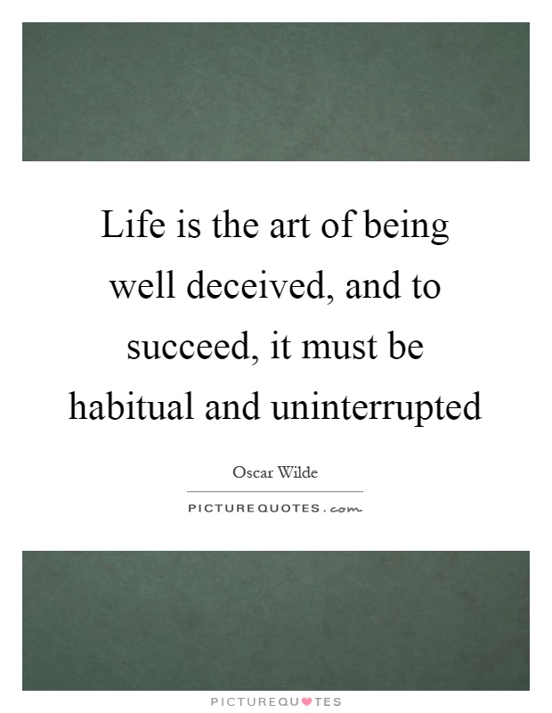 Life is the art of being well deceived, and to succeed, it must be habitual and uninterrupted Picture Quote #1