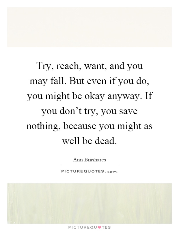 Try, reach, want, and you may fall. But even if you do, you might be okay anyway. If you don't try, you save nothing, because you might as well be dead Picture Quote #1